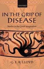 In the Grip of Disease: Studies in the Greek Imagination by Geoffrey E.R. Lloyd